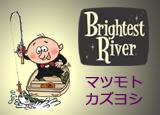 マツモトカズヨシ・Brightest River(ブライテストリバー)